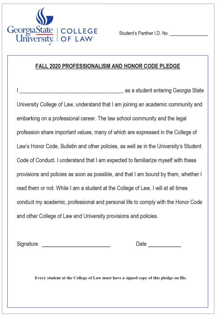 Georgia State University College of Law's Fall 2020 Professionalism and Honor Code Pledge is shown here. By filling out and signing this form, students acknowledge their responsibility for knowing the policies and provisions expressed in the law school's Honor Code and the university's Student Code of Conduct, among other sources, and express their intention to be bound by these policies and provisions.